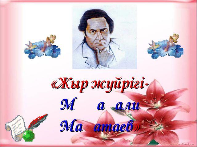 «Жыр жүйрігі- Мұқағали Мақатаев»