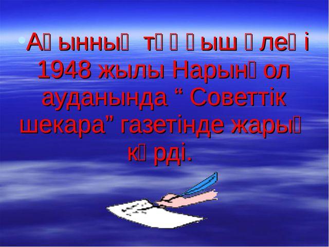 """Ақынның тұңғыш өлеңі 1948 жылы Нарынқол ауданында """" Советтік шекара"""" газетінд..."""