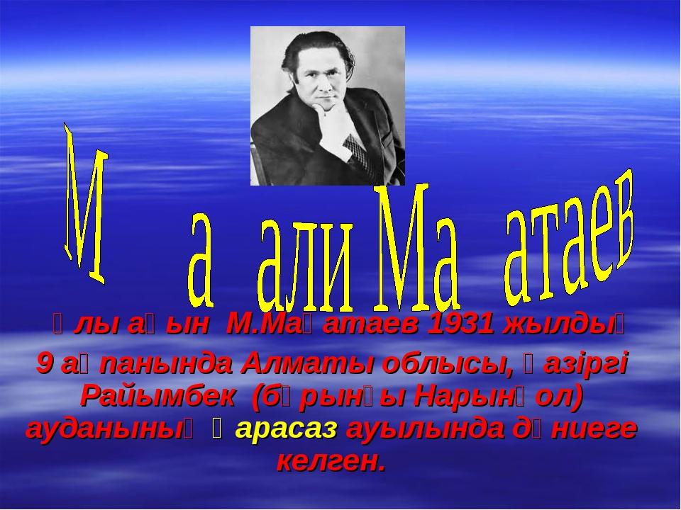 Ұлы ақын М.Мақатаев 1931 жылдың 9 ақпанында Алматы облысы, қазіргі Райым...