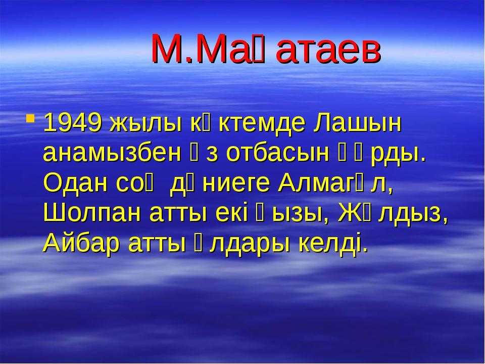М.Мақатаев 1949 жылы көктемде Лашын анамызбен өз отбасын құрды. Одан соң дүн...