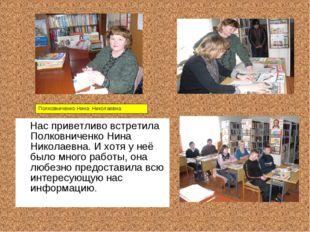 Нас приветливо встретила Полковниченко Нина Николаевна. И хотя у неё было мн