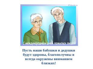 Пусть наши бабушки и дедушки будут здоровы, благополучны и всегда окружены вн