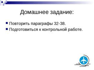 Домашнее задание: Повторить параграфы 32-38. Подготовиться к контрольной рабо