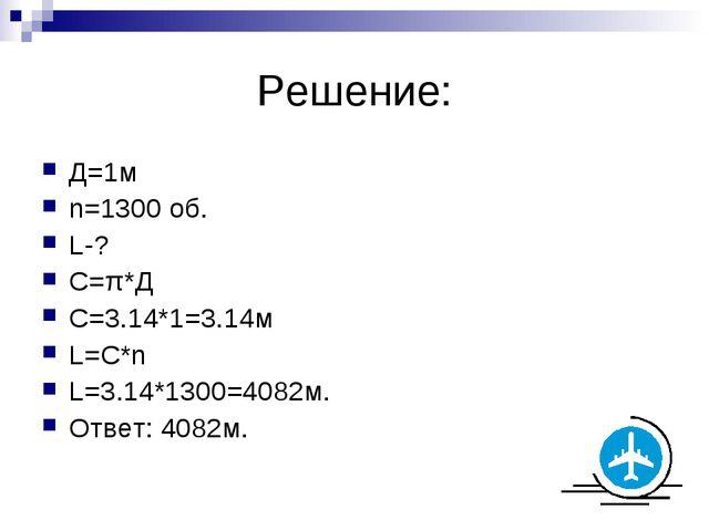 Решение: Д=1м n=1300 об. L-? С=π*Д C=3.14*1=3.14м L=С*n L=3.14*1300=4082м. От...