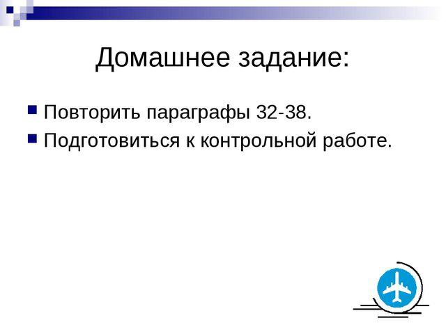 Домашнее задание: Повторить параграфы 32-38. Подготовиться к контрольной рабо...