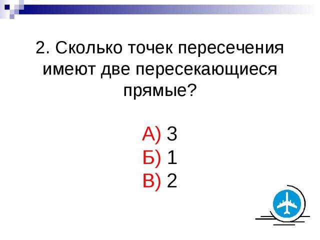 2. Сколько точек пересечения имеют две пересекающиеся прямые? А) 3 Б) 1 В) 2