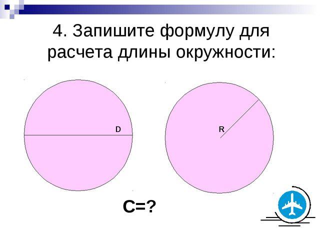 4. Запишите формулу для расчета длины окружности: D R C=?
