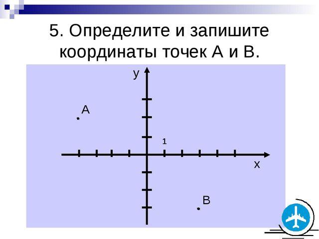5. Определите и запишите координаты точек А и В. 1
