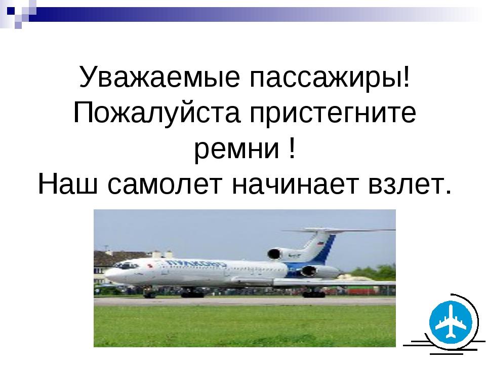 Уважаемые пассажиры! Пожалуйста пристегните ремни ! Наш самолет начинает взлет.