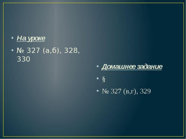 На уроке № 327 (а,б), 328, 330 Домашнее задание § № 327 (в,г), 329