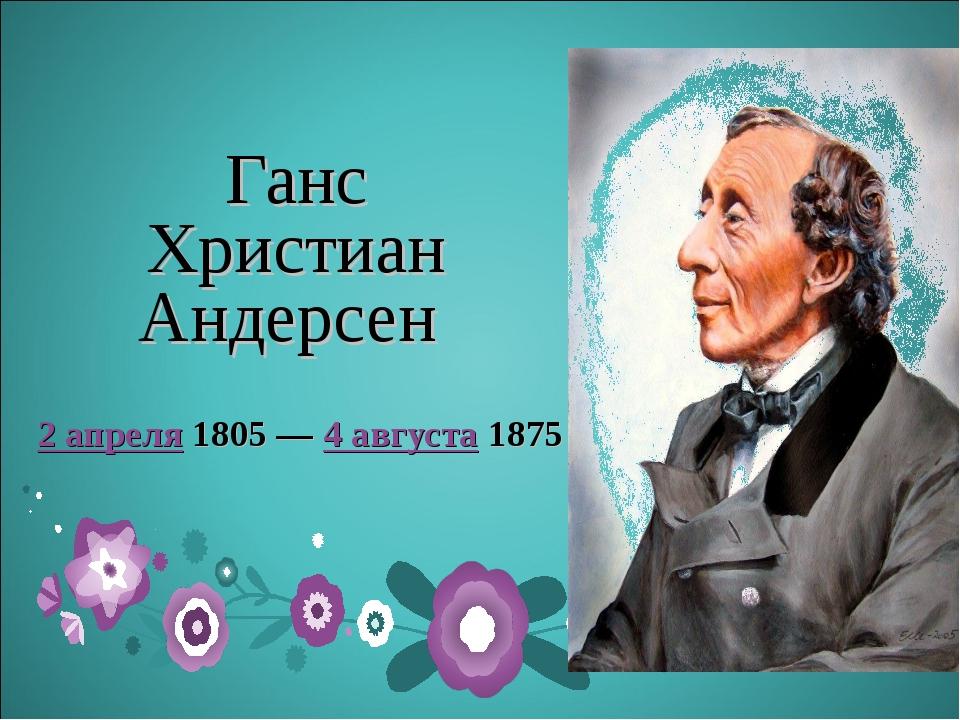 Ганс Христиан Андерсен 2 апреля1805— 4 августа1875