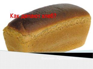 Как делают хлеб? Выполнил- Афанасьев максим