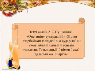 1889 жылы А.С.Пушкиннің «Онегинін» аударды.Бұл бұрын азербайжан тілінде ғана
