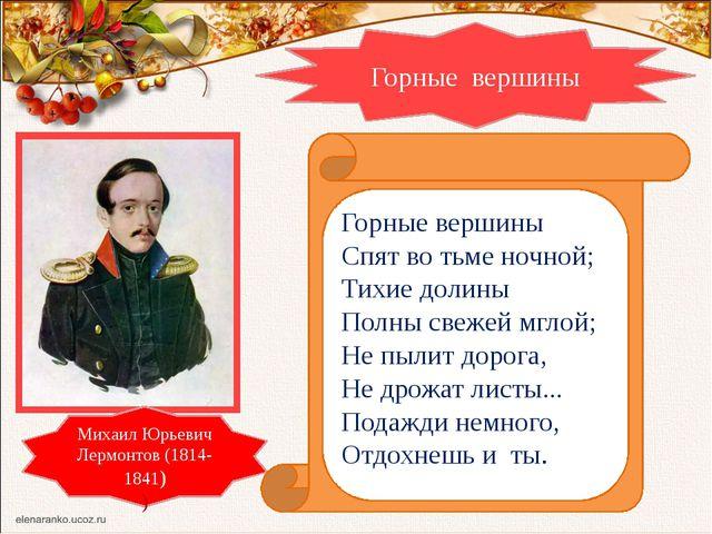 Горные вершины Михаил Юрьевич Лермонтов (1814-1841) ) Горные вершины Спят во...