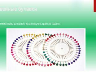 3.Швейные булавки Необходимы для шитья, лучше покупать сразу 30-100штук.