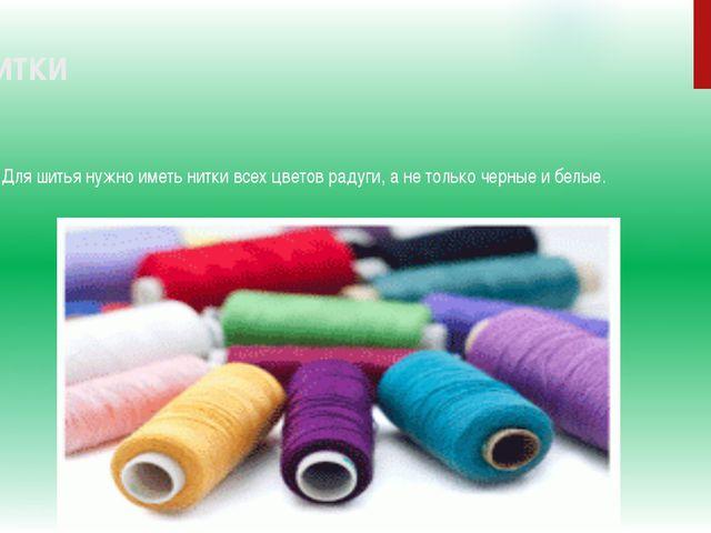 5.Нитки Для шитья нужно иметь нитки всех цветов радуги, а не только черные и...