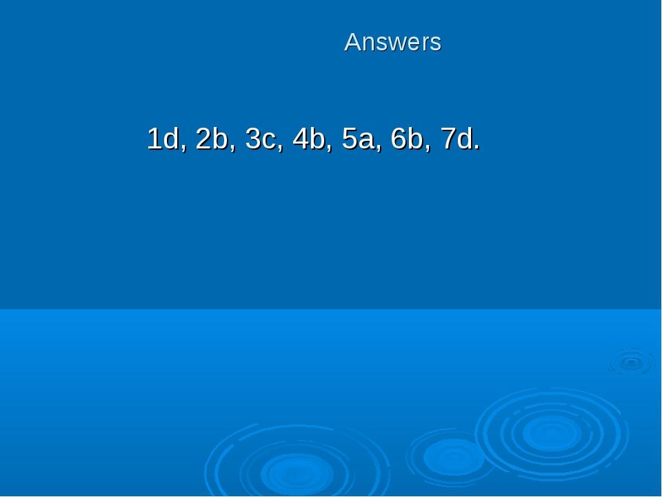 Answers 1d, 2b, 3c, 4b, 5a, 6b, 7d.