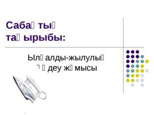 Сабақтың тақырыбы: Ылғалды-жылулық өңдеу жұмысы