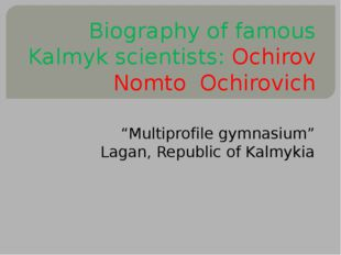 "Biography of famous Kalmyk scientists: Ochirov Nomto Ochirovich ""Multiprofil"