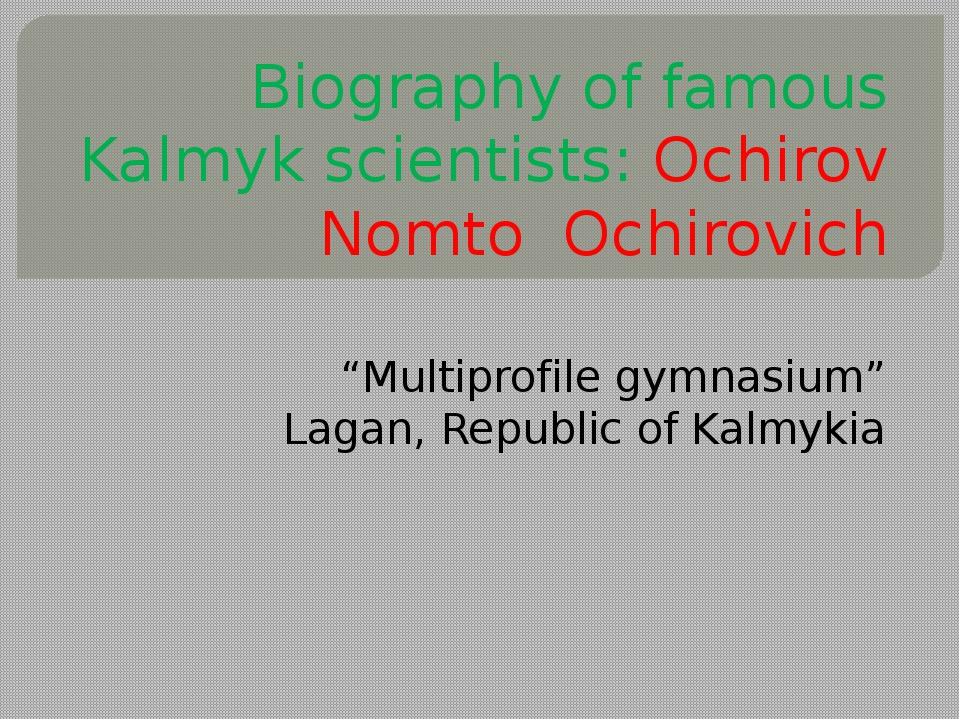 "Biography of famous Kalmyk scientists: Ochirov Nomto Ochirovich ""Multiprofil..."