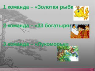 1 команда – «Золотая рыбка» 2 команда – «33 богатыря» 3 команда – «Лукоморье»