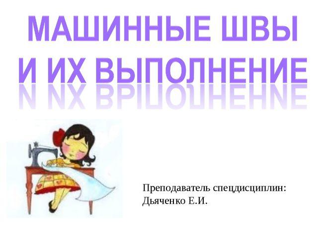 Преподаватель спецдисциплин: Дьяченко Е.И.