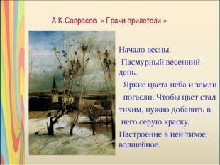 А.К.Саврасов « Грачи прилетели » Начало весны. Пасмурный весенний день. Яркие