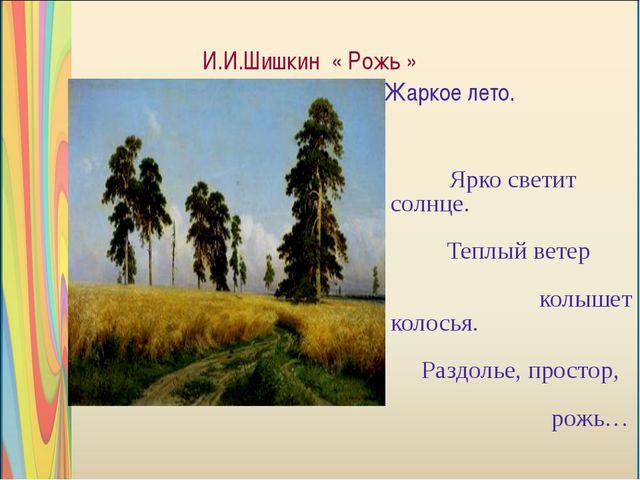 И.И.Шишкин « Рожь » Жаркое лето. Ярко светит солнце. Теплый ветер колышет кол...