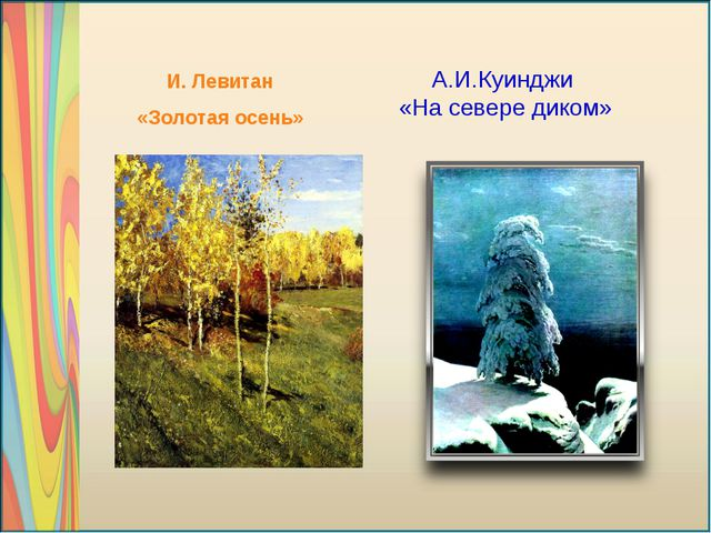 А.И.Куинджи «На севере диком» И. Левитан «Золотая осень»