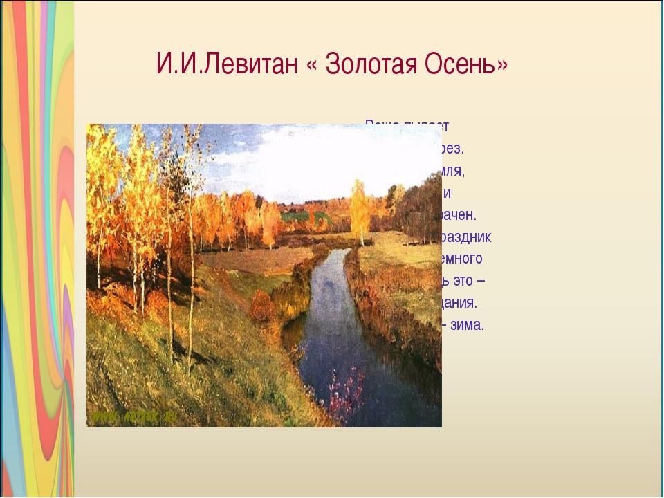 И.И.Левитан « Золотая Осень» Роща пылает кострами берез. Светится земля, возд...
