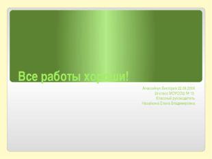 Все работы хороши! Алексейчук Виктория 22.08.2006 2в класс МОУСОШ № 13 Классн
