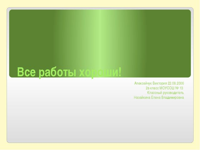 Все работы хороши! Алексейчук Виктория 22.08.2006 2в класс МОУСОШ № 13 Классн...