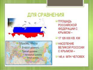 ДЛЯ СРАВНЕНИЯ ПЛОЩАДЬ РОССИЙСКОЙ ФЕДЕРАЦИИ С КРЫМОМ – 17 126 000 КВ. КМ НАСЕЛ