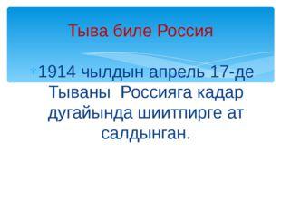 1914 чылдын апрель 17-де Тываны Россияга кадар дугайында шиитпирге ат салдынг