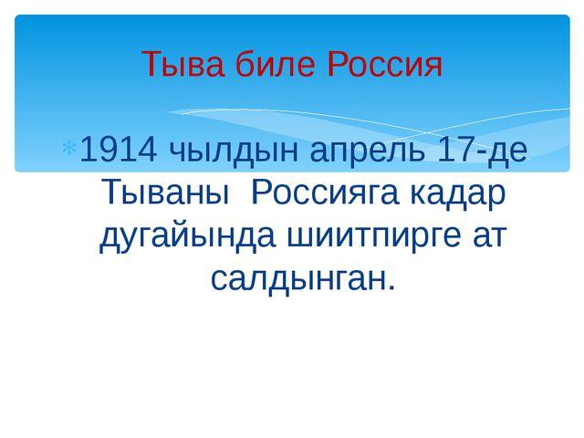 1914 чылдын апрель 17-де Тываны Россияга кадар дугайында шиитпирге ат салдынг...