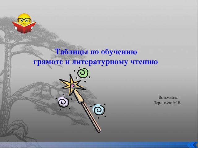 Таблицы по обучению грамоте и литературному чтению Выполнила : Терентьева М.В.
