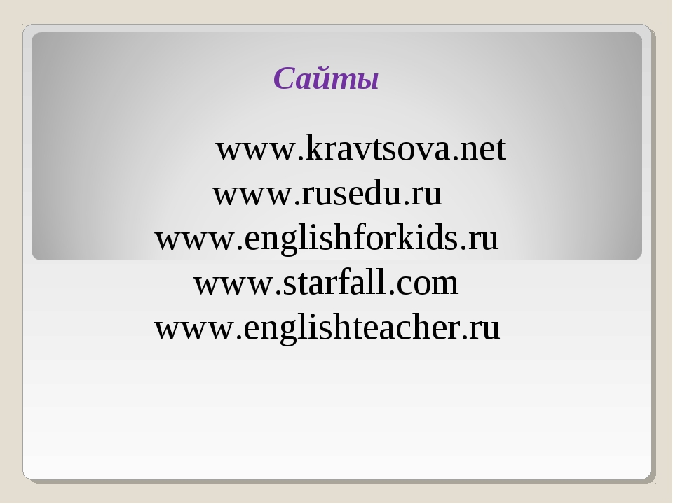 Сайты www.kravtsova.net www.rusedu.ru www.englishforkids.ru www.starfall.com...