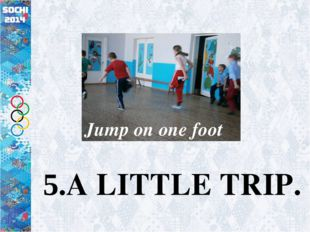5.A LITTLE TRIP. Jump on one foot