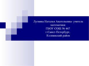 Лугвина Наталья Анатольевна- учитель математики ГБОУ СОШ № 467 г.Санкт-Петерб