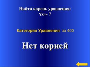Найти корень уравнения: √х=- 7 Нет корней Категория Уравнения за 400