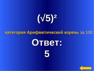 (√5)² Ответ: 5 категория Арифметический корень за 100