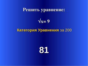 Решить уравнение: √х= 9 81 Категория Уравнения за 200