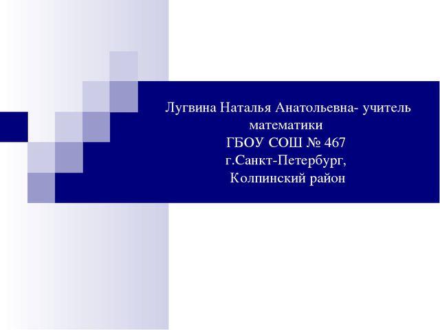 Лугвина Наталья Анатольевна- учитель математики ГБОУ СОШ № 467 г.Санкт-Петерб...