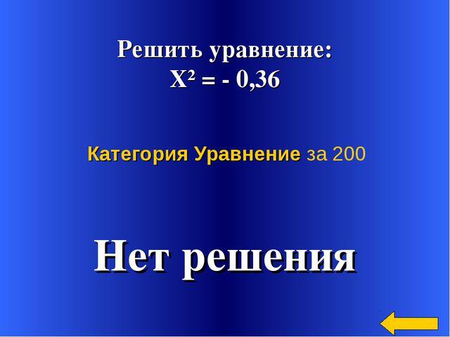 Решить уравнение: Х² = - 0,36 Нет решения Категория Уравнение за 200