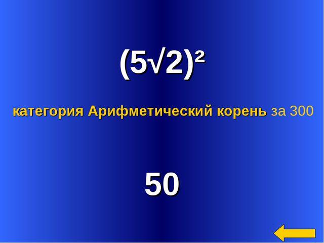 (5√2)² 50 категория Арифметический корень за 300