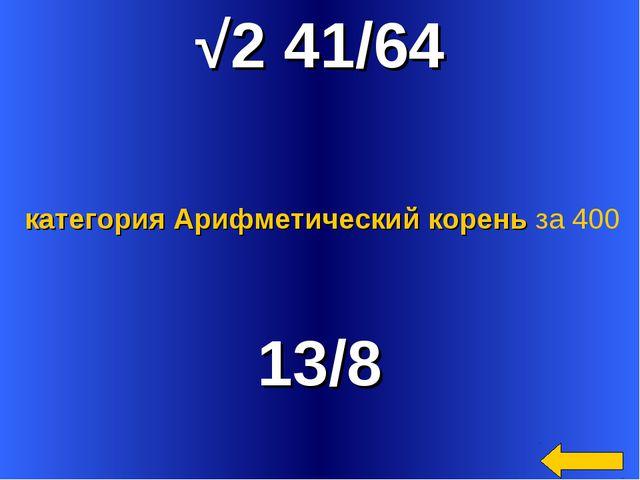 √2 41/64 13/8 категория Арифметический корень за 400