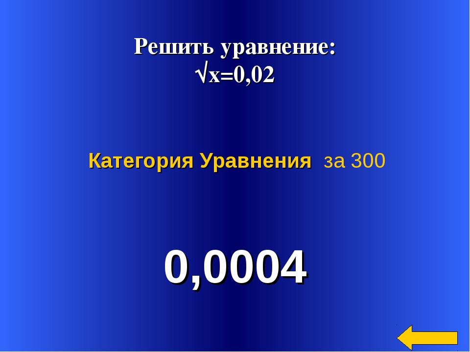 Решить уравнение: √х=0,02 0,0004 Категория Уравнения за 300