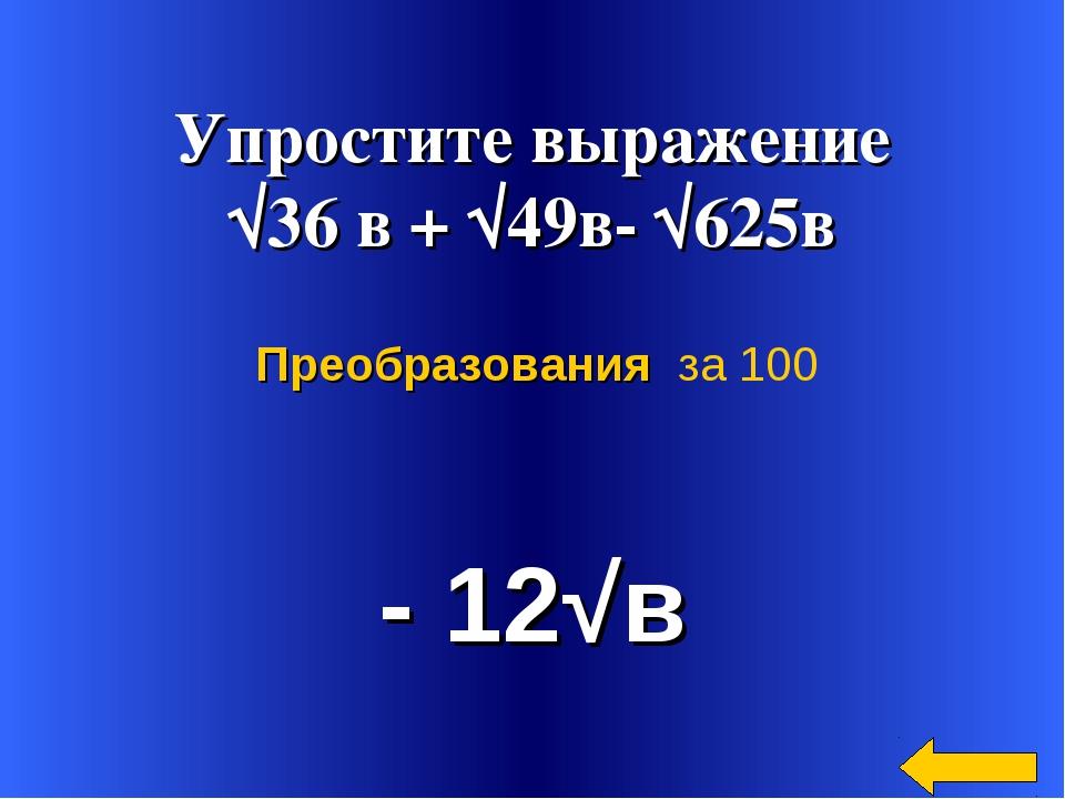 Упростите выражение √36 в + √49в- √625в - 12√в Преобразования за 100