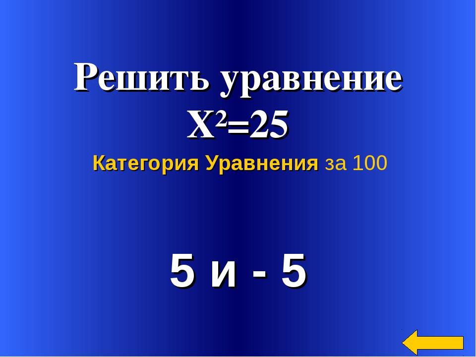 Решить уравнение Х²=25 5 и - 5 Категория Уравнения за 100
