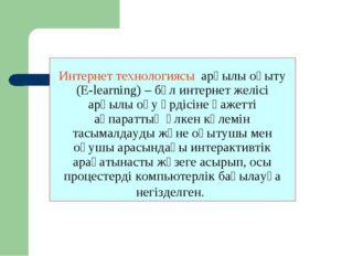 Интернет технологиясы арқылы оқыту (E-learning) – бұл интернет желісі арқылы